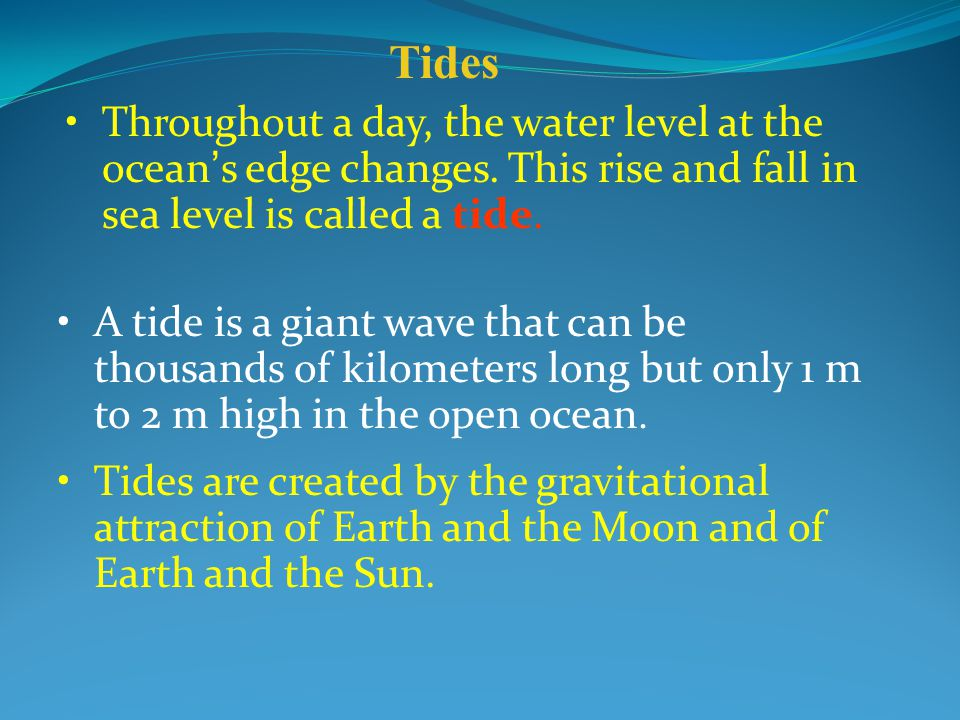 Tides Throughout a day, the water level at the ocean's edge changes. This rise and fall in sea level is called a tide.