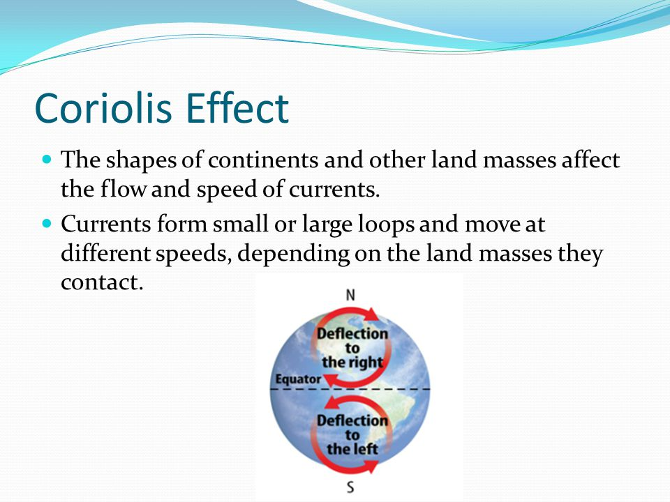 Coriolis Effect The shapes of continents and other land masses affect the flow and speed of currents.