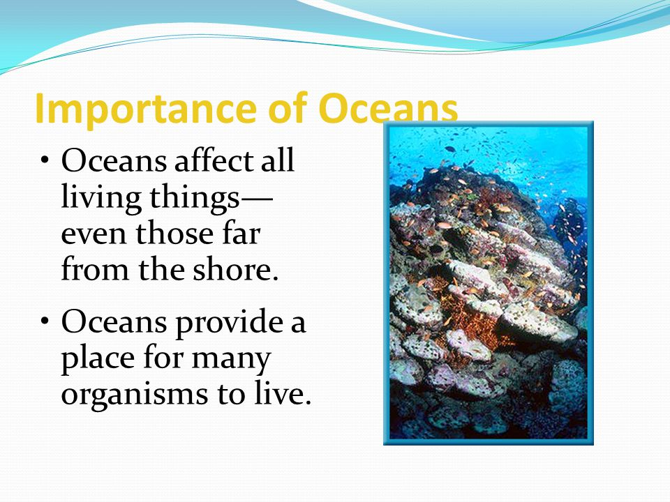 Importance of Oceans Oceans affect all living things—even those far from the shore.