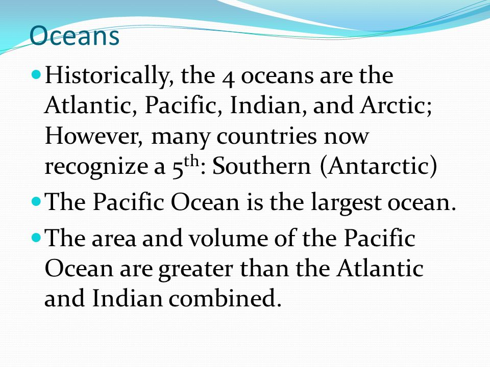 Oceans Historically, the 4 oceans are the Atlantic, Pacific, Indian, and Arctic; However, many countries now recognize a 5th: Southern (Antarctic)
