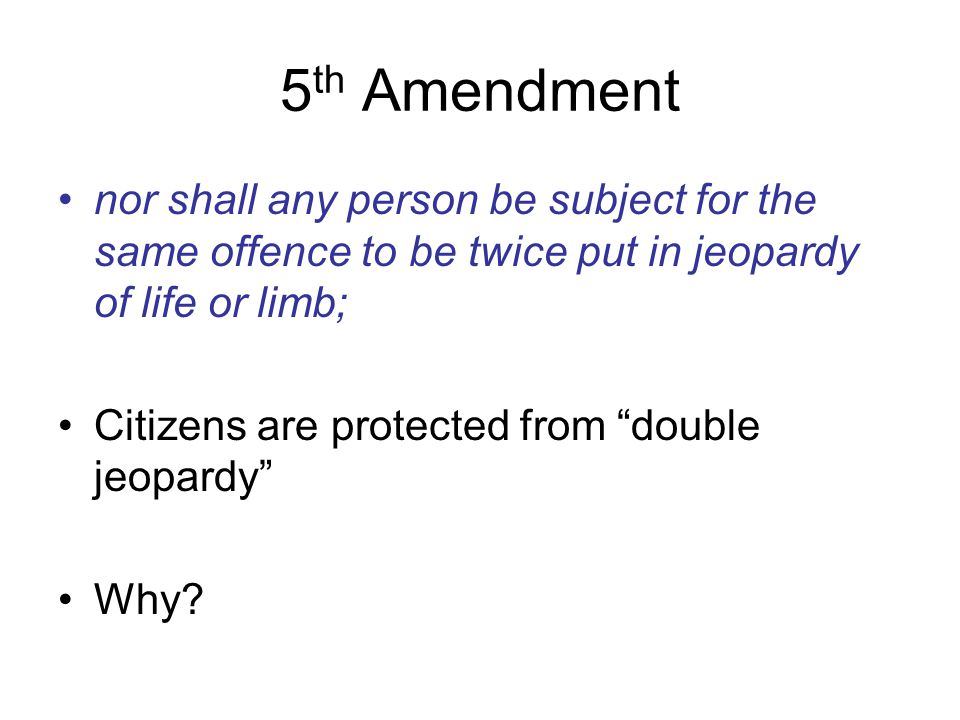 5th Amendment nor shall any person be subject for the same offence to be twice put in jeopardy of life or limb;