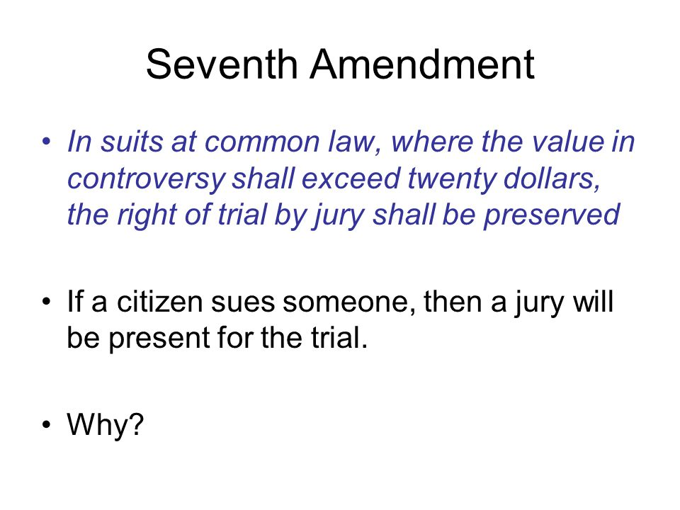 Seventh Amendment In suits at common law, where the value in controversy shall exceed twenty dollars, the right of trial by jury shall be preserved.