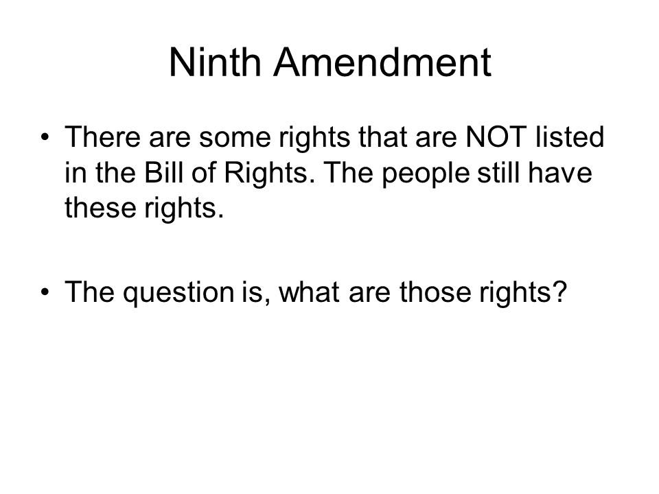 Ninth Amendment There are some rights that are NOT listed in the Bill of Rights. The people still have these rights.