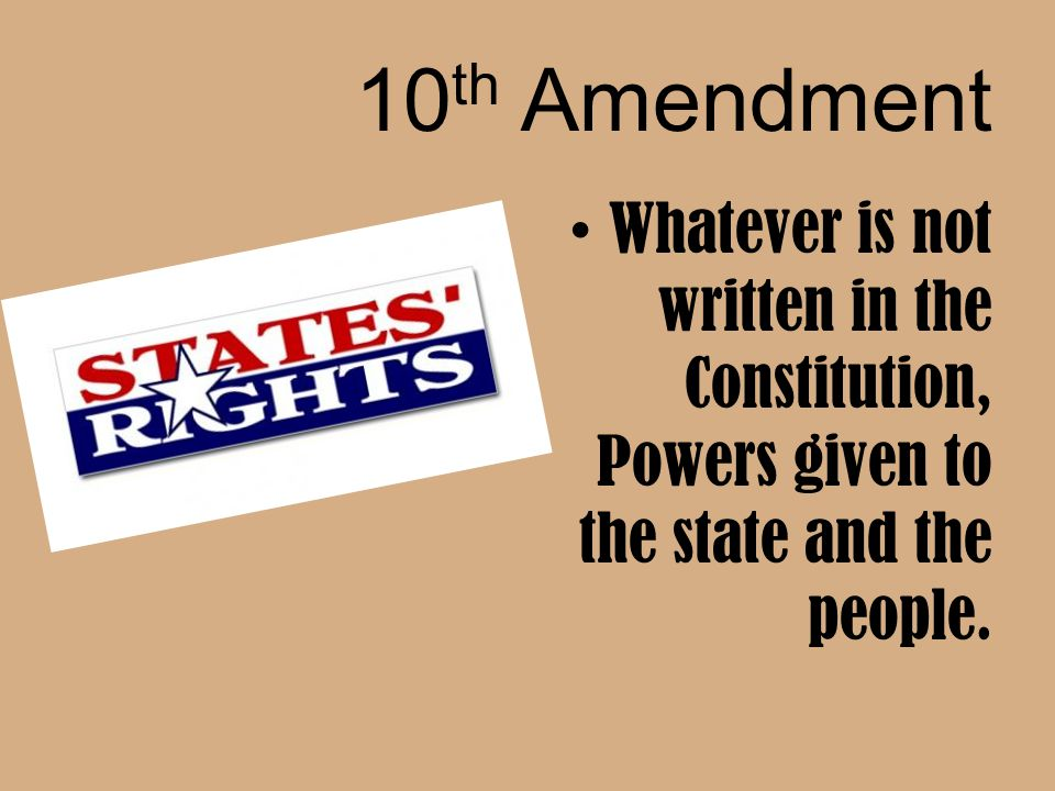 10th Amendment Whatever is not written in the Constitution, Powers given to the state and the people.