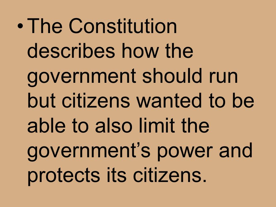 The Constitution describes how the government should run but citizens wanted to be able to also limit the government's power and protects its citizens.
