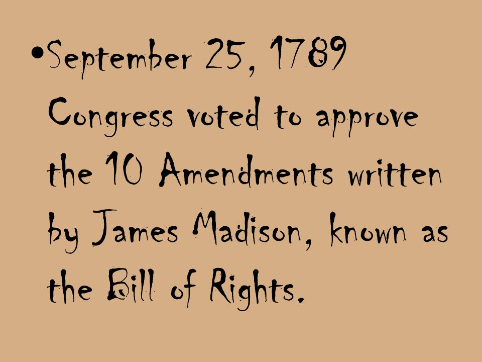 September 25, 1789 Congress voted to approve the 10 Amendments written by James Madison, known as the Bill of Rights.