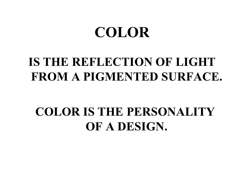 COLOR IS THE REFLECTION OF LIGHT FROM A PIGMENTED SURFACE.