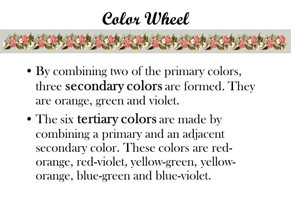 Color Wheel By combining two of the primary colors, three secondary colors are formed. They are orange, green and violet.
