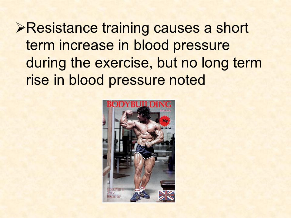 Resistance training causes a short term increase in blood pressure during the exercise, but no long term rise in blood pressure noted