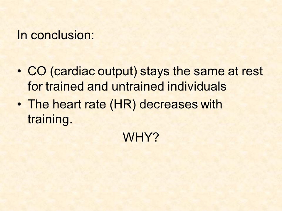 In conclusion: CO (cardiac output) stays the same at rest for trained and untrained individuals. The heart rate (HR) decreases with training.
