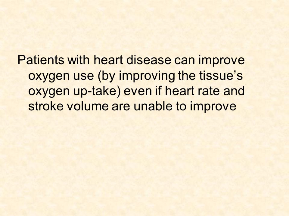 Patients with heart disease can improve oxygen use (by improving the tissue's oxygen up-take) even if heart rate and stroke volume are unable to improve
