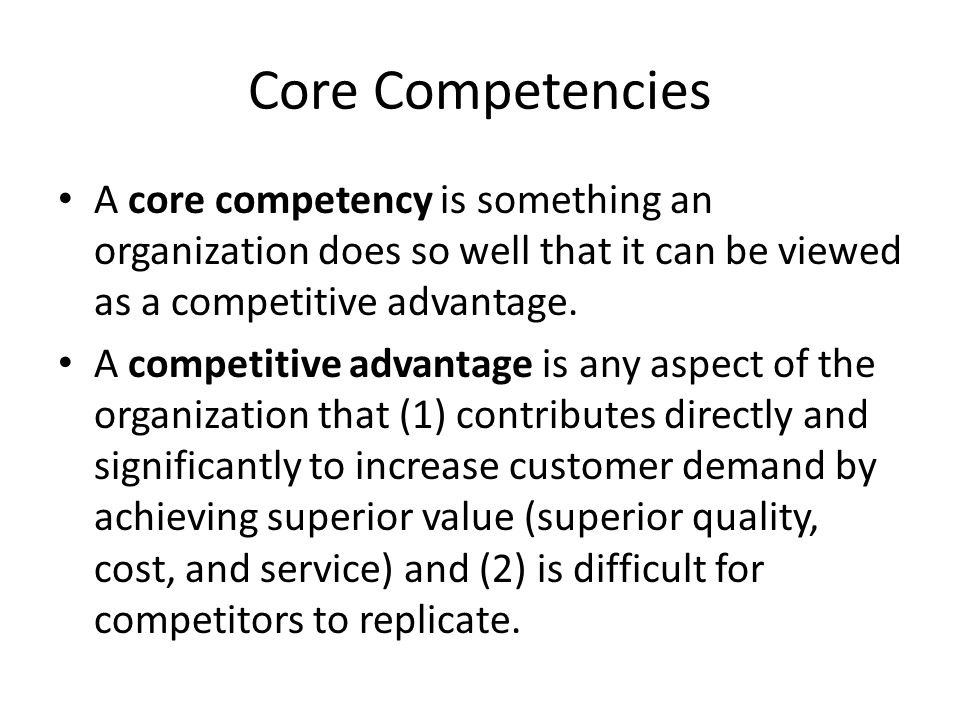 Core Competencies A core competency is something an organization does so well that it can be viewed as a competitive advantage.