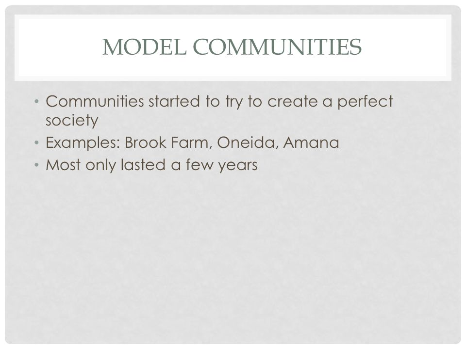 Model Communities Communities started to try to create a perfect society. Examples: Brook Farm, Oneida, Amana.