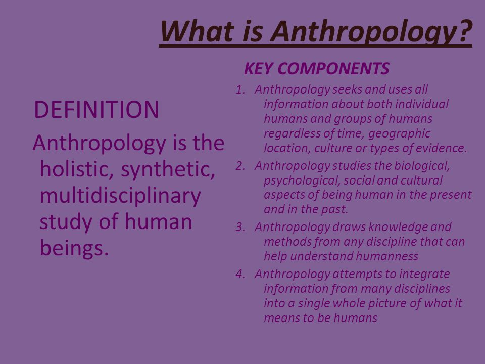 definition of anthropology Top definition anthropology unknown the scientific study of culture, with the goal of understanding the roots of human and non-human cultural behavior through a study of present and past human cultures, human biology, and the biology and culture of humanity's genetic relatives.