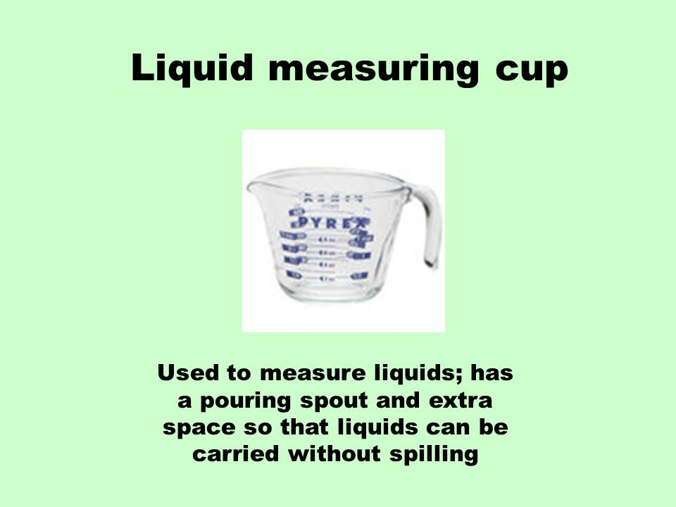 Liquid measuring cup Used to measure liquids; has a pouring spout and extra space so that liquids can be carried without spilling.