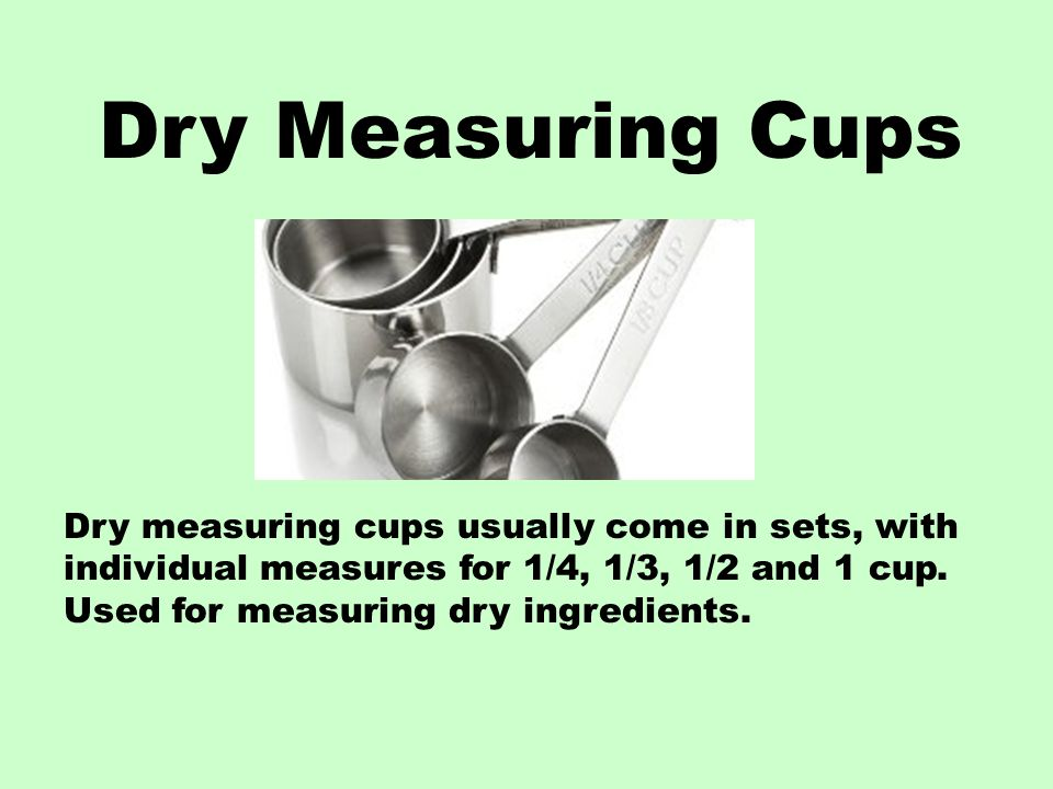 Dry Measuring Cups Dry measuring cups usually come in sets, with individual measures for 1/4, 1/3, 1/2 and 1 cup.