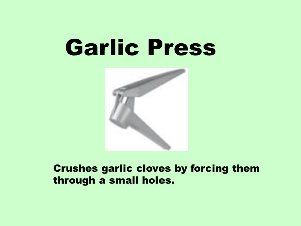 Garlic Press Crushes garlic cloves by forcing them through a small holes.