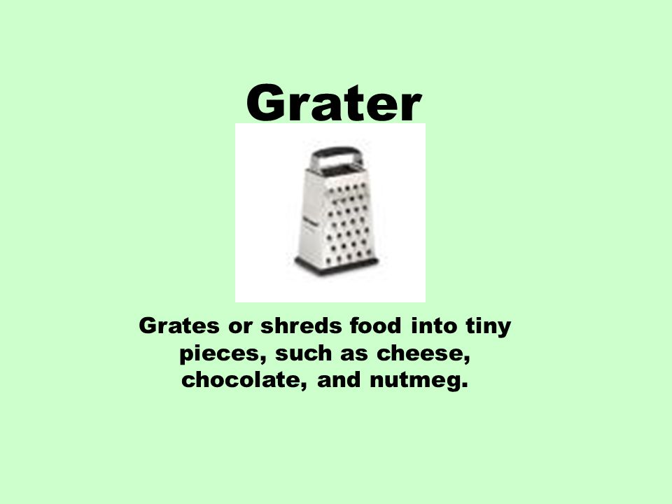 Grater Grates or shreds food into tiny pieces, such as cheese, chocolate, and nutmeg.