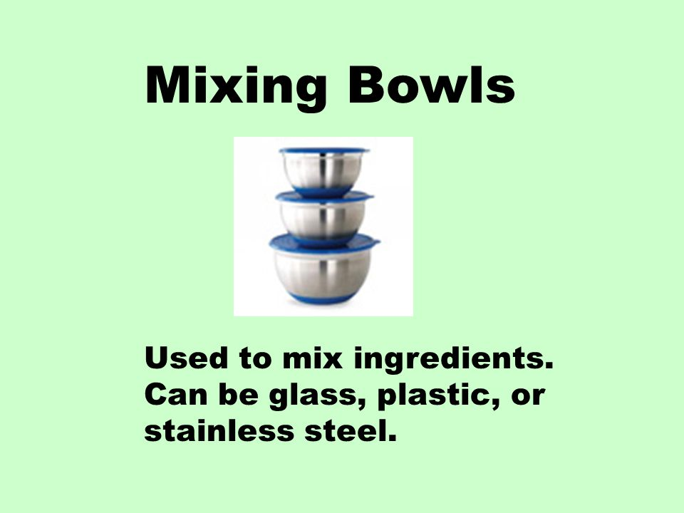 Mixing Bowls Used to mix ingredients. Can be glass, plastic, or stainless steel.