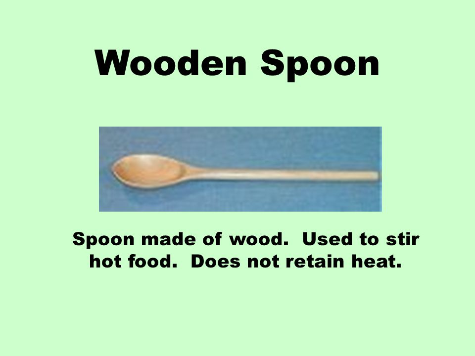 Spoon made of wood. Used to stir hot food. Does not retain heat.