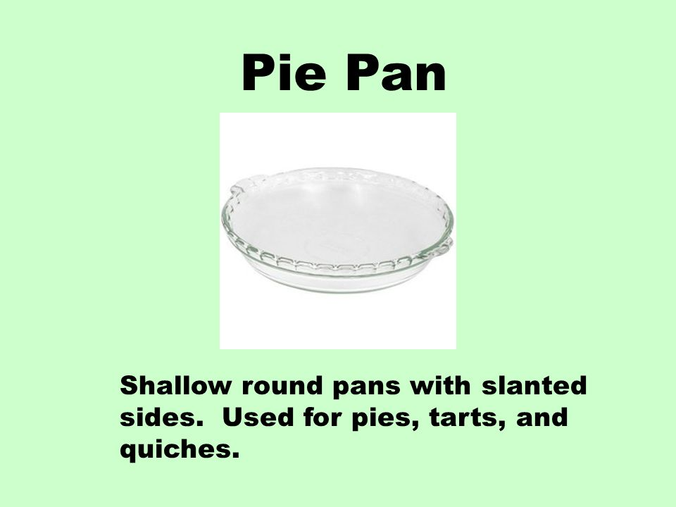 Pie Pan Shallow round pans with slanted sides. Used for pies, tarts, and quiches.