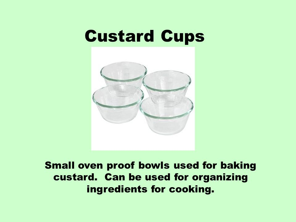 Custard Cups Small oven proof bowls used for baking custard.