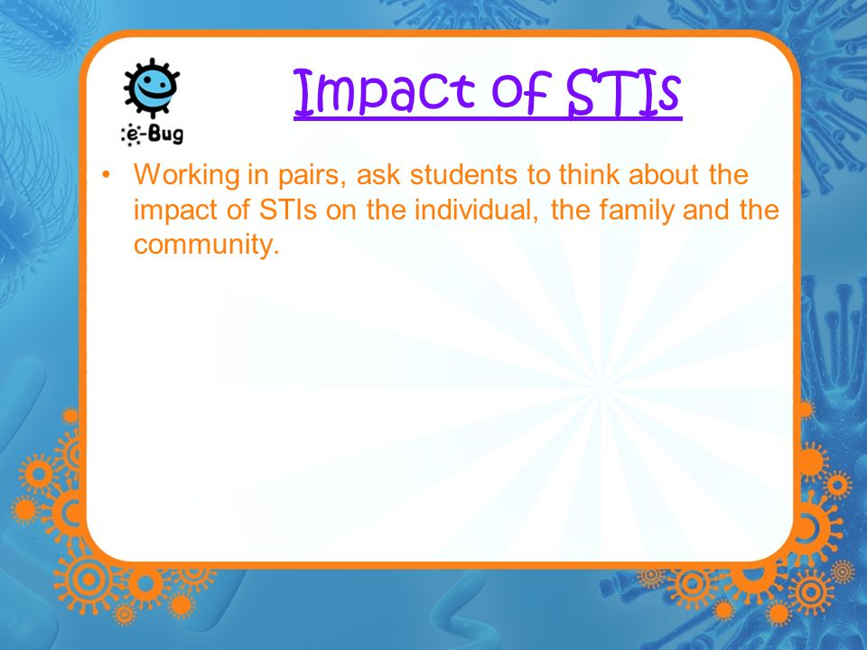 Impact of STIs Working in pairs, ask students to think about the impact of STIs on the individual, the family and the community.