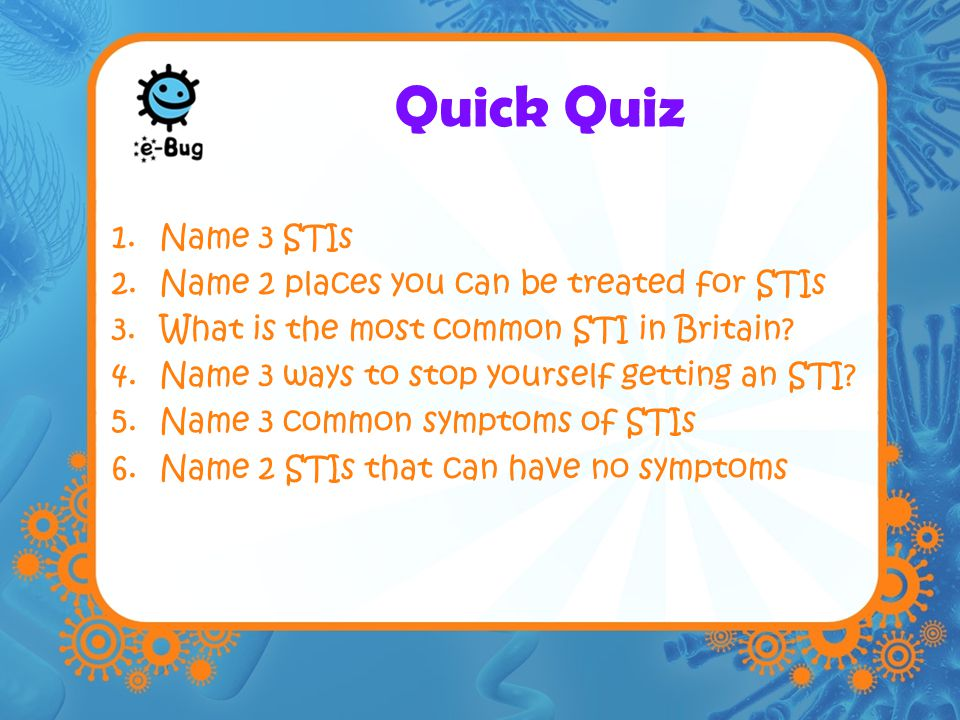 Quick Quiz Name 3 STIs Name 2 places you can be treated for STIs