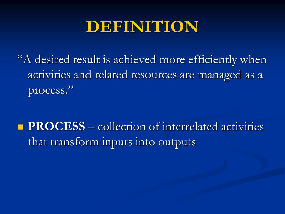DEFINITION A desired result is achieved more efficiently when activities and related resources are managed as a process.
