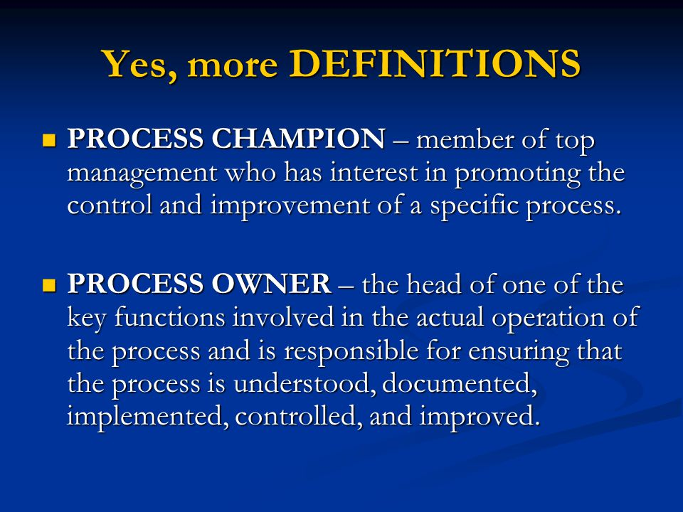 Yes, more DEFINITIONS PROCESS CHAMPION – member of top management who has interest in promoting the control and improvement of a specific process.