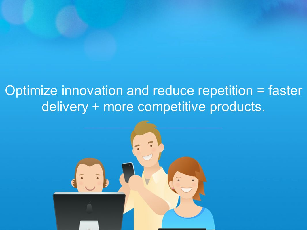 Optimize innovation and reduce repetition = faster delivery + more competitive products.