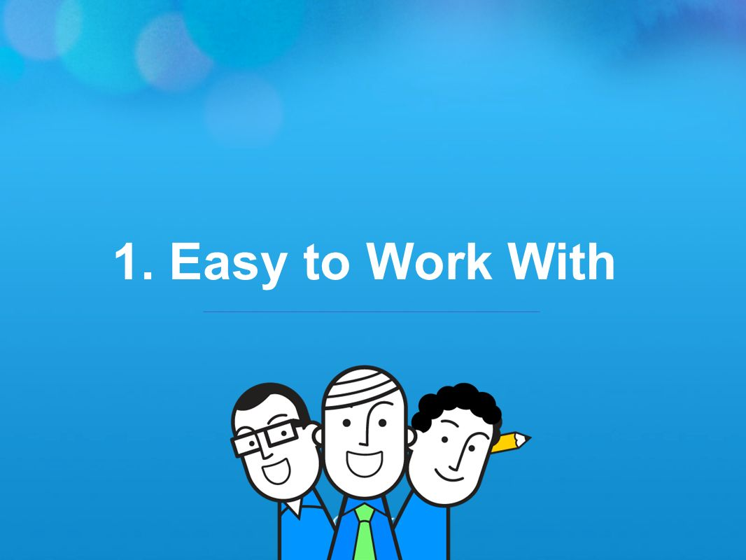 1. Easy to Work With