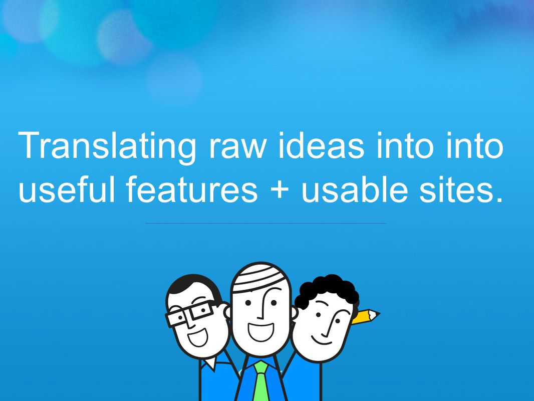 Translating raw ideas into into useful features + usable sites.