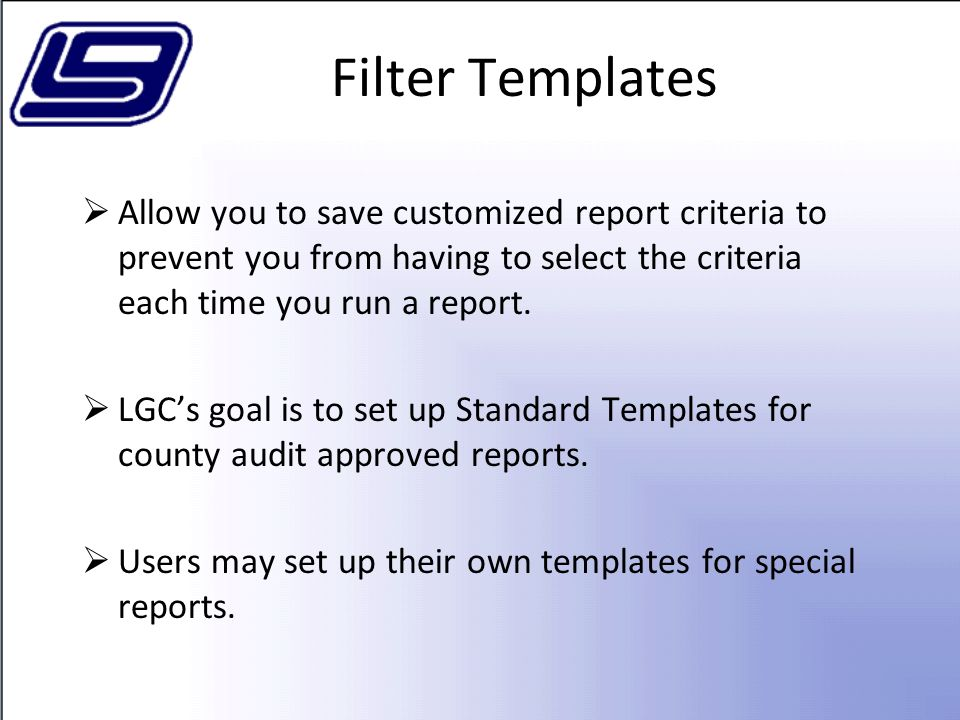 Filter Templates Allow you to save customized report criteria to prevent you from having to select the criteria each time you run a report.