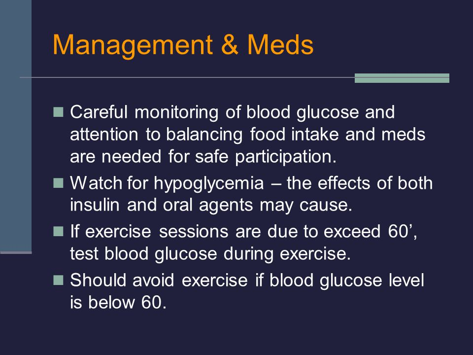 Management & Meds Careful monitoring of blood glucose and attention to balancing food intake and meds are needed for safe participation.