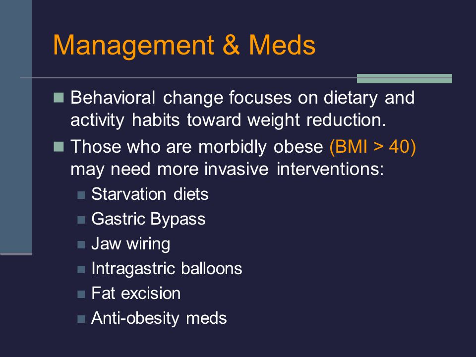 Management & Meds Behavioral change focuses on dietary and activity habits toward weight reduction.