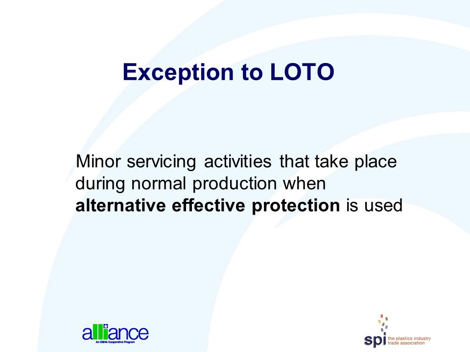 Exception to LOTO Minor servicing activities that take place during normal production when alternative effective protection is used.