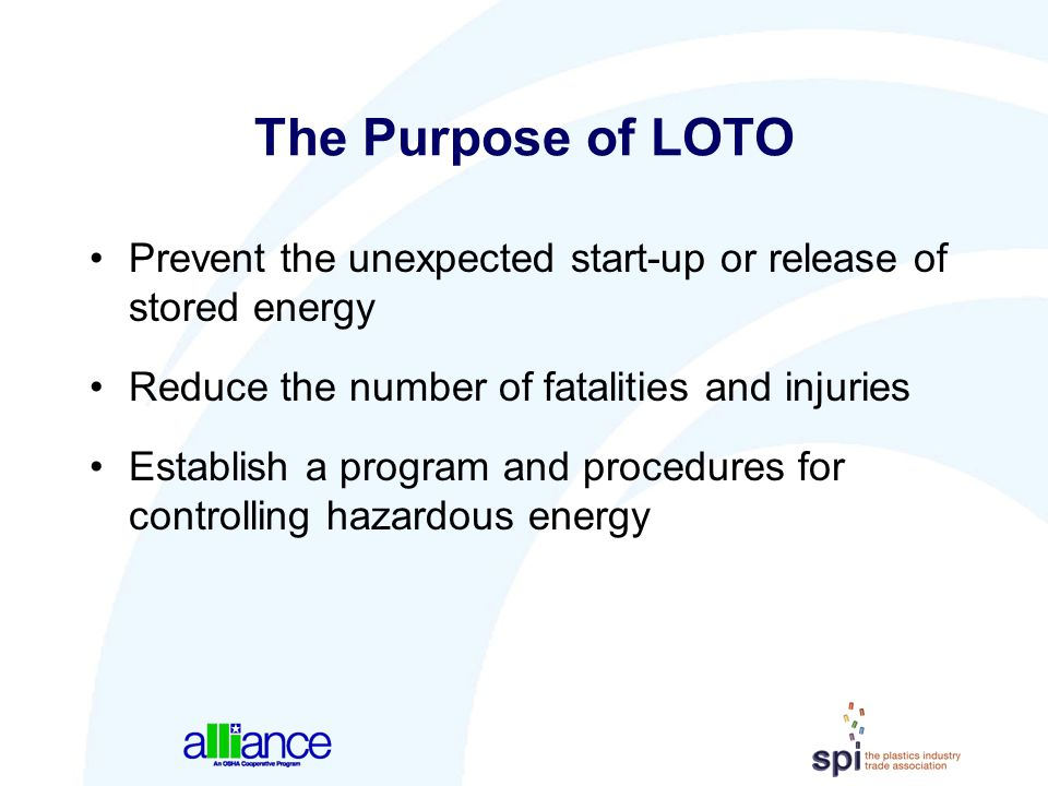 The Purpose of LOTO Prevent the unexpected start-up or release of stored energy. Reduce the number of fatalities and injuries.