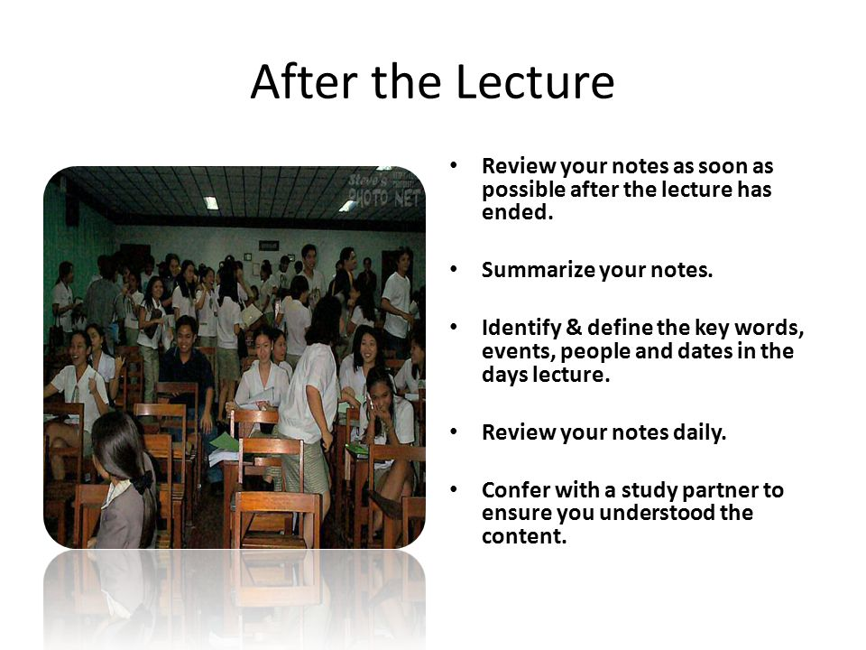 After the Lecture Review your notes as soon as possible after the lecture has ended. Summarize your notes.
