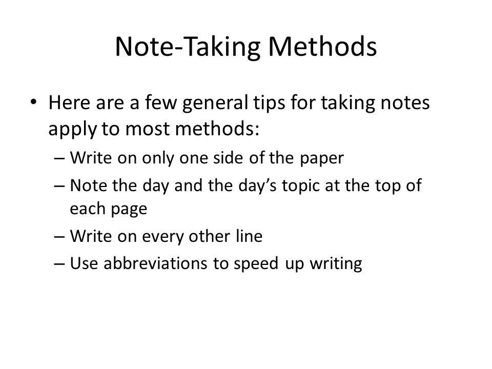 Note-Taking Methods Here are a few general tips for taking notes apply to most methods: Write on only one side of the paper.