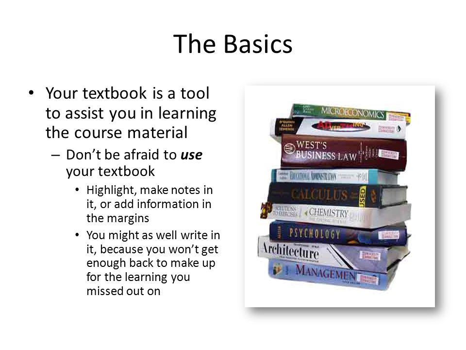 The Basics Your textbook is a tool to assist you in learning the course material. Don't be afraid to use your textbook.