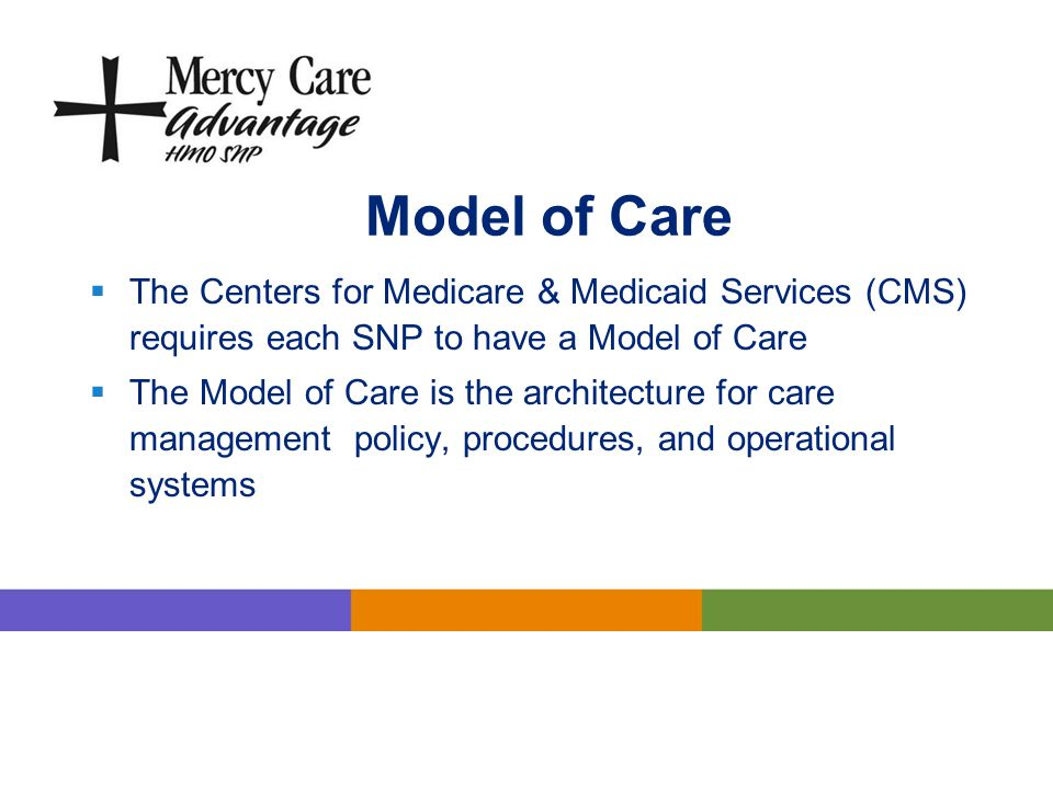 Model of Care The Centers for Medicare & Medicaid Services (CMS) requires each SNP to have a Model of Care.