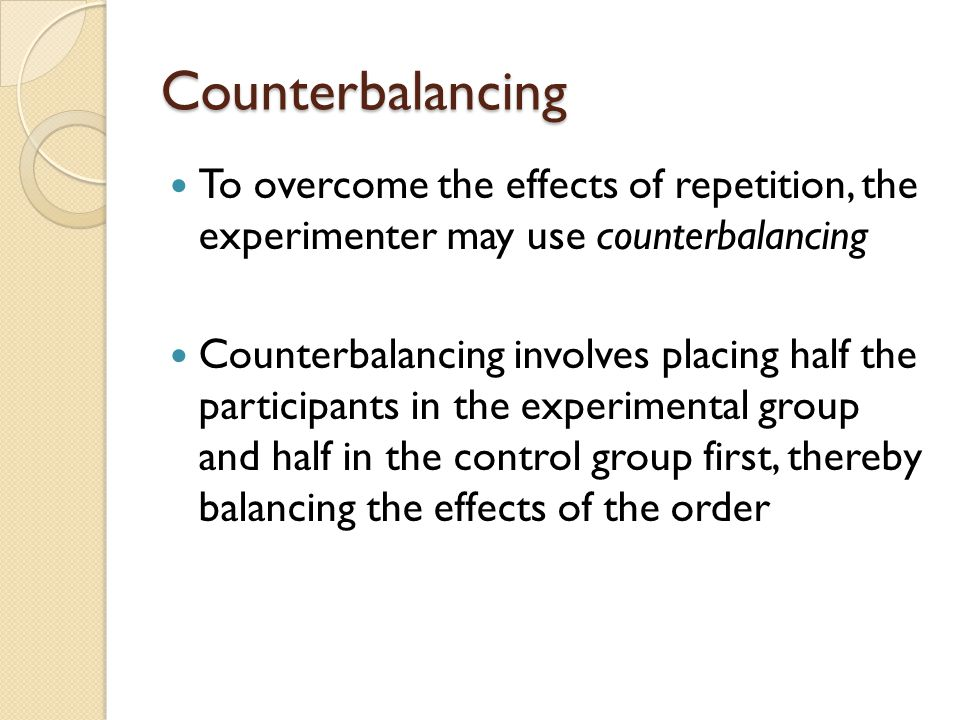 Counterbalancing To overcome the effects of repetition, the experimenter may use counterbalancing.