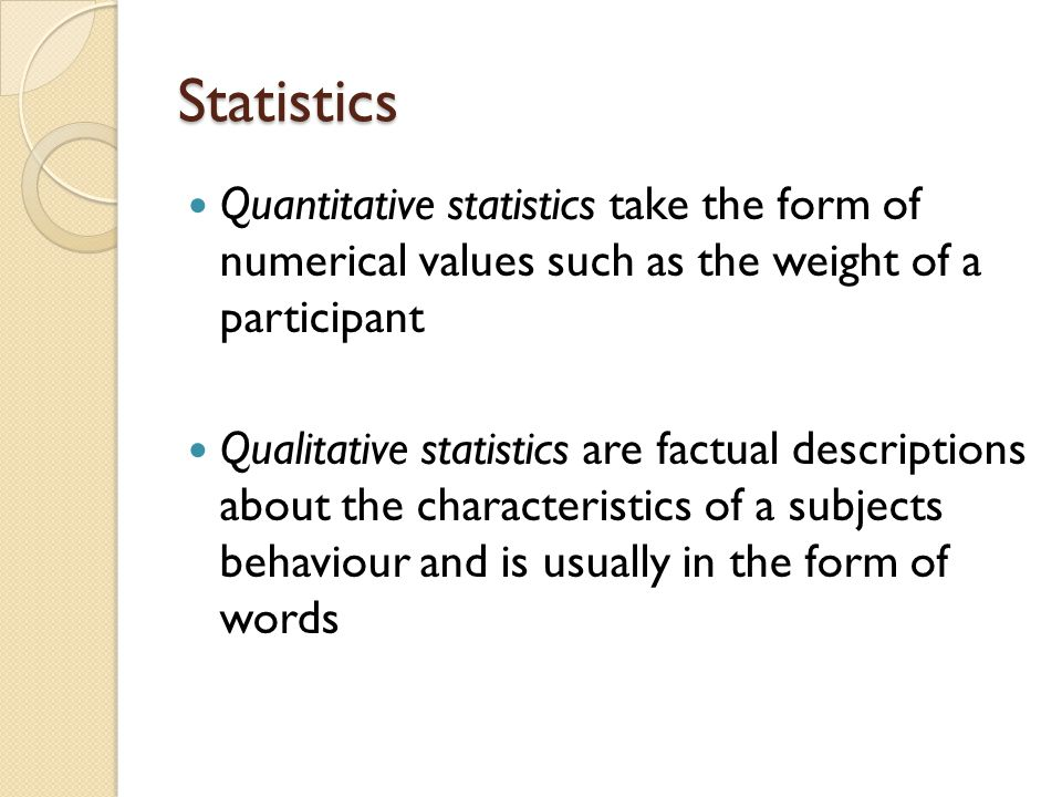 Statistics Quantitative statistics take the form of numerical values such as the weight of a participant.