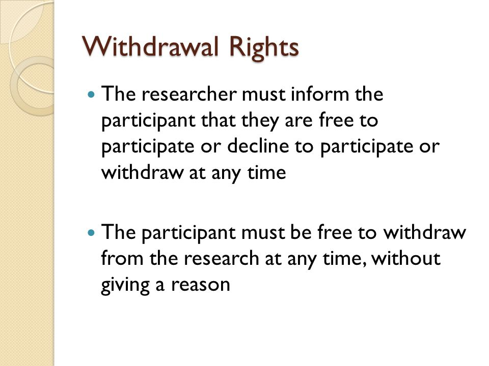 Withdrawal Rights The researcher must inform the participant that they are free to participate or decline to participate or withdraw at any time.