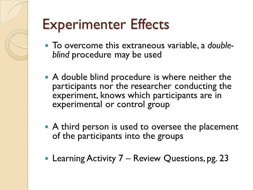 Experimenter Effects To overcome this extraneous variable, a double- blind procedure may be used.