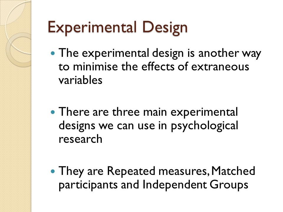 Experimental Design The experimental design is another way to minimise the effects of extraneous variables.