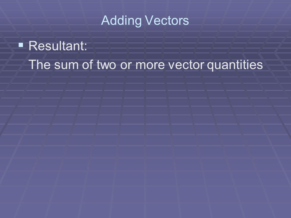 Adding Vectors Resultant: The sum of two or more vector quantities