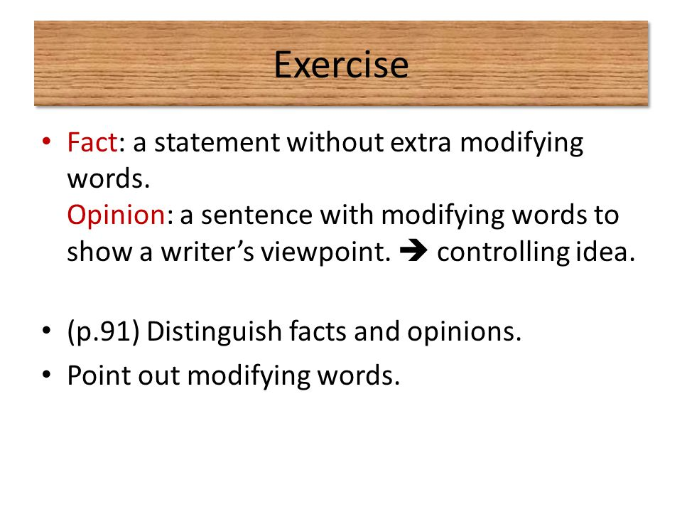 Exercise Fact: a statement without extra modifying words. Opinion: a sentence with modifying words to show a writer's viewpoint.  controlling idea.