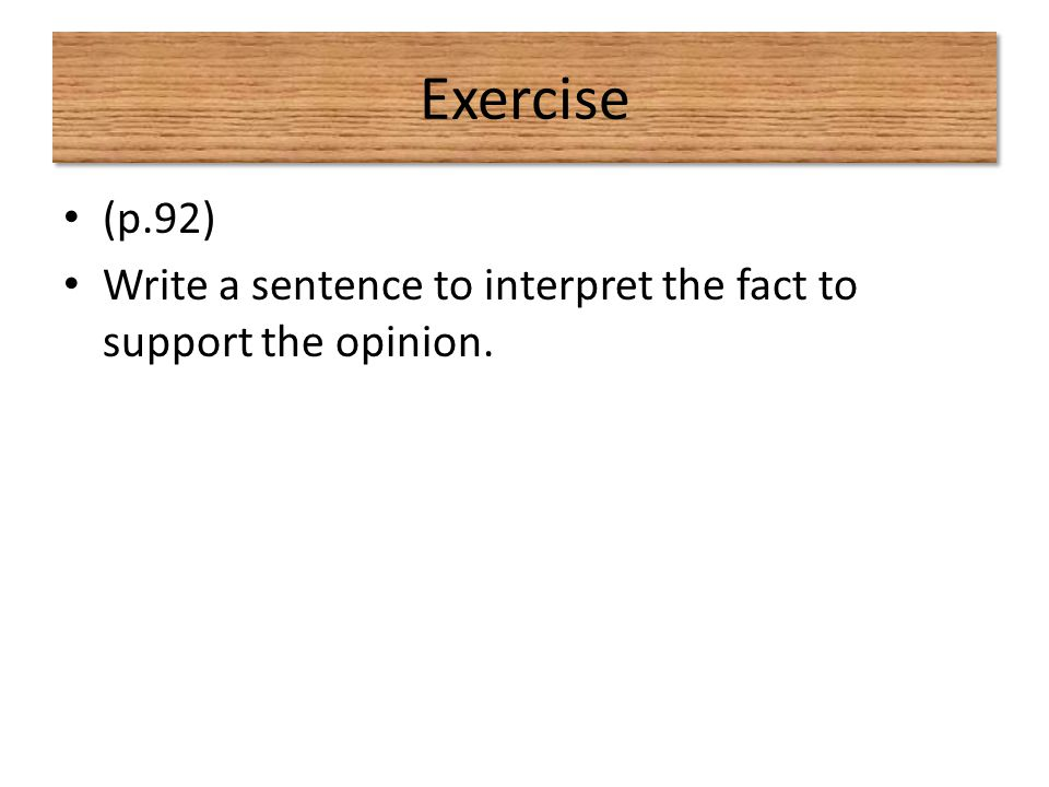 Exercise (p.92) Write a sentence to interpret the fact to support the opinion.